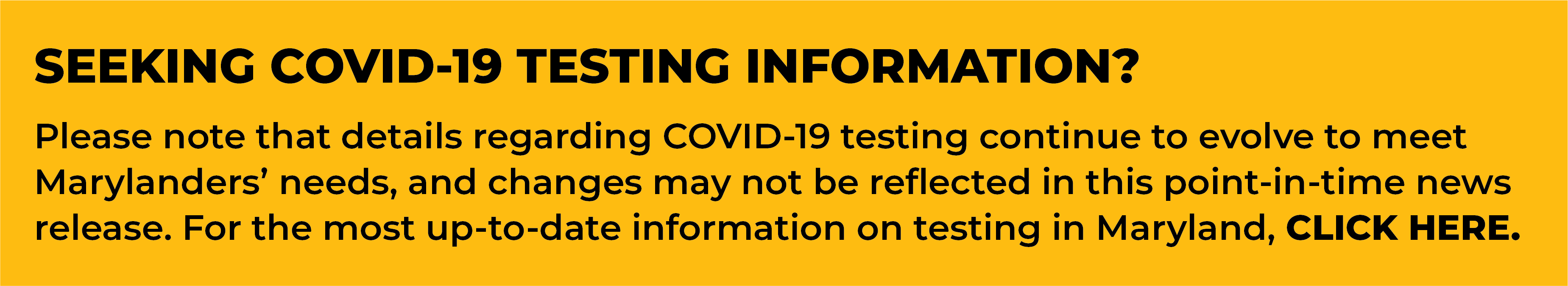 Please note that details regarding COVID-19 testing continue to evolve to meet Marylanders' needs, and changes may not be reflected in this point-in-time news release. For the most up-to-date information on testing in Maryland, click here.